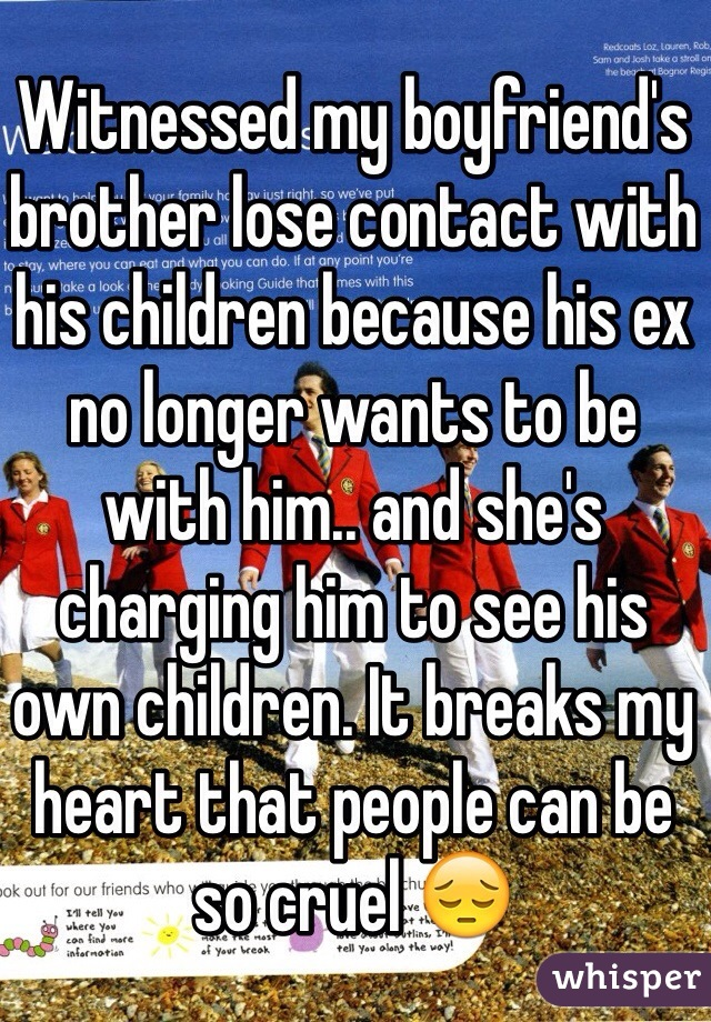 Witnessed my boyfriend's brother lose contact with his children because his ex no longer wants to be with him.. and she's charging him to see his own children. It breaks my heart that people can be so cruel 😔