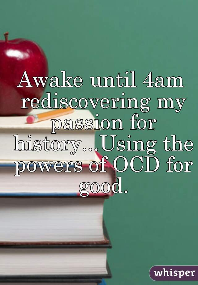 Awake until 4am rediscovering my passion for history...Using the powers of OCD for good.