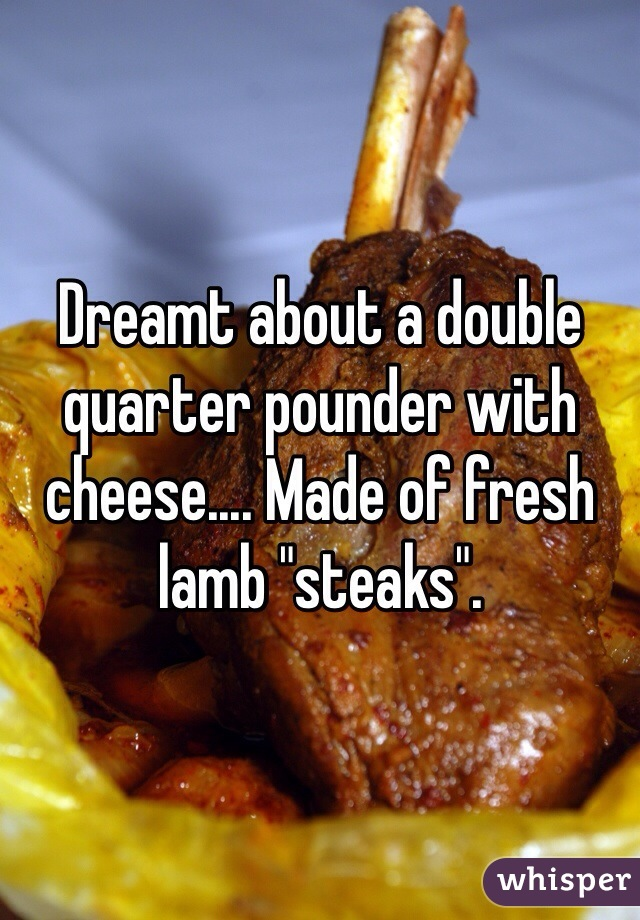 """Dreamt about a double quarter pounder with cheese.... Made of fresh lamb """"steaks""""."""