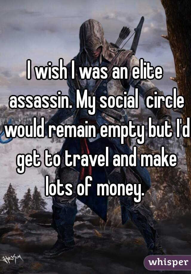 I wish I was an elite assassin. My social  circle would remain empty but I'd get to travel and make lots of money.