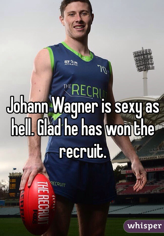 Johann Wagner is sexy as hell. Glad he has won the recruit.