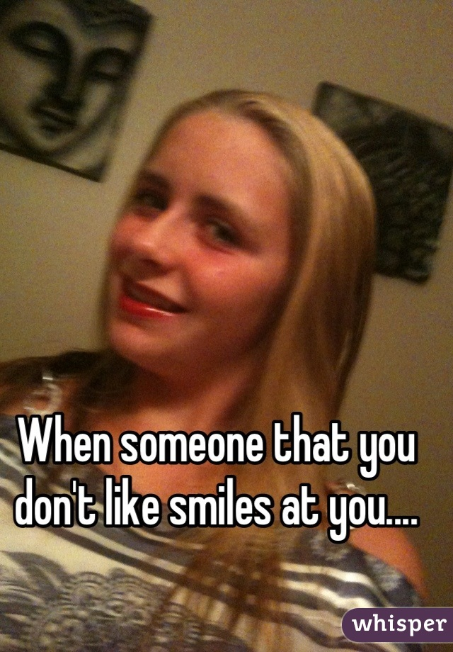 When someone that you don't like smiles at you....