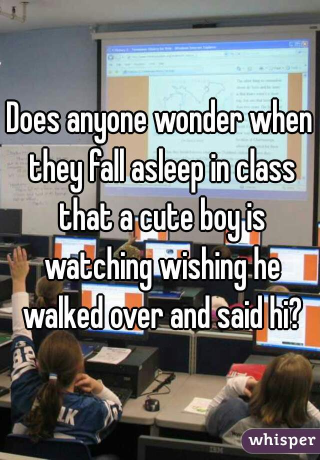 Does anyone wonder when they fall asleep in class that a cute boy is watching wishing he walked over and said hi?