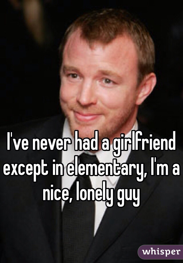 I've never had a girlfriend except in elementary, I'm a nice, lonely guy
