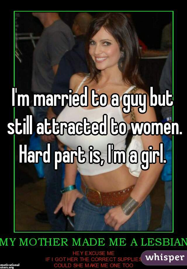 I'm married to a guy but still attracted to women.  Hard part is, I'm a girl.
