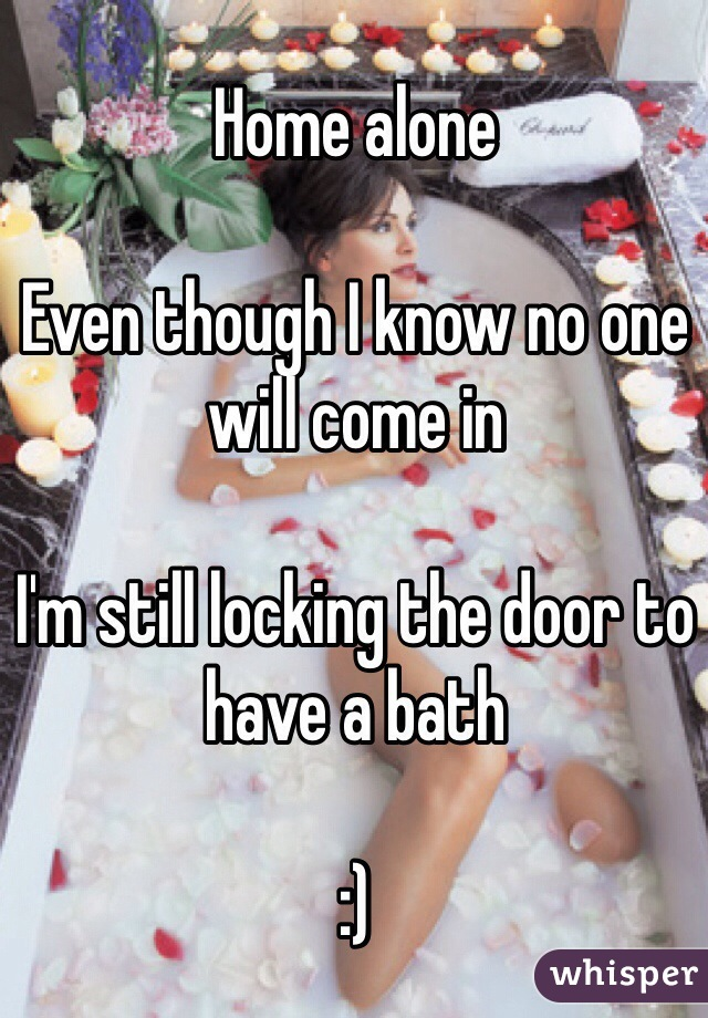Home alone   Even though I know no one will come in   I'm still locking the door to have a bath   :)