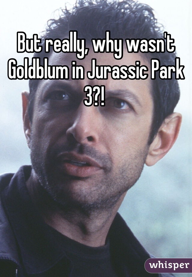 But really, why wasn't Goldblum in Jurassic Park 3?!