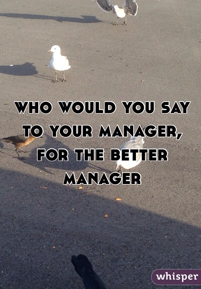 who would you say to your manager, for the better manager