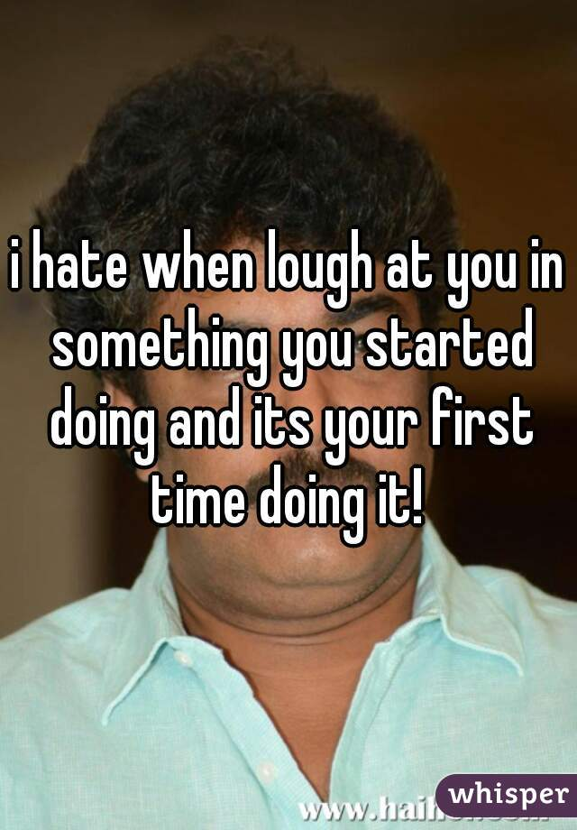 i hate when lough at you in something you started doing and its your first time doing it!
