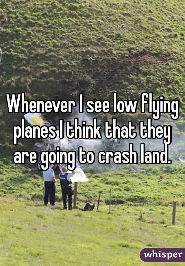Whenever I see low flying planes I think that they are going to crash land.