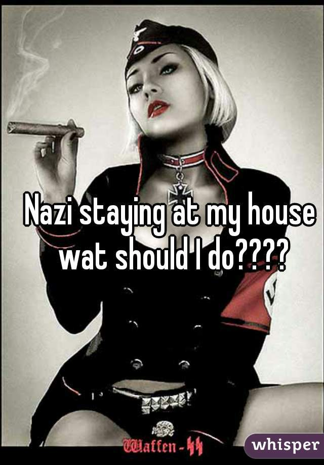 Nazi staying at my house wat should I do????