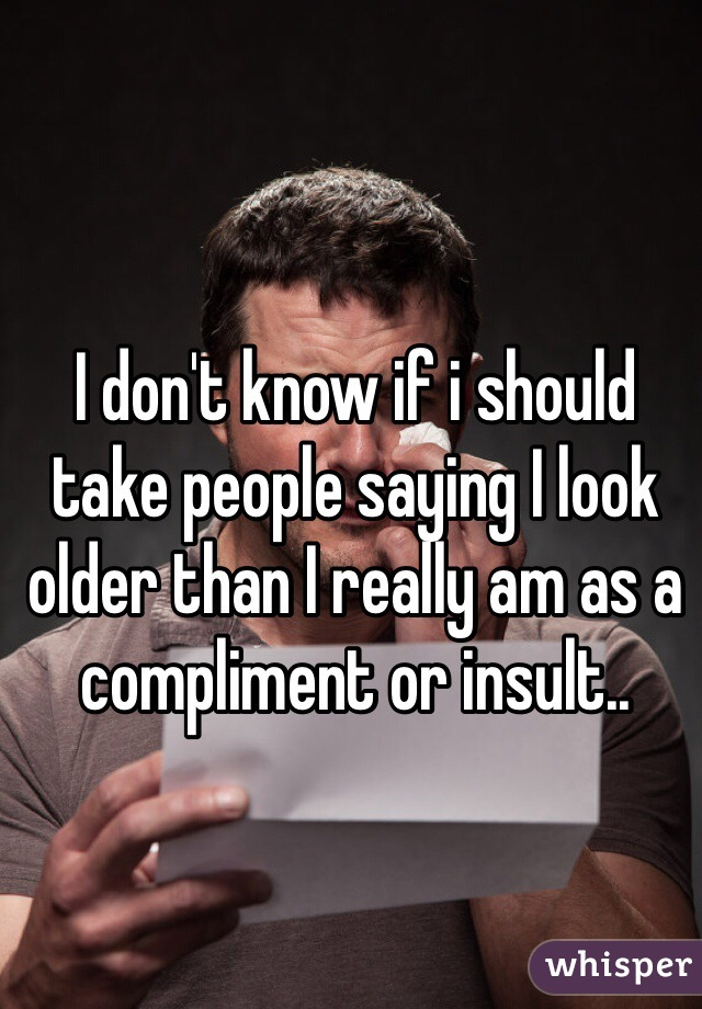I don't know if i should take people saying I look older than I really am as a compliment or insult..