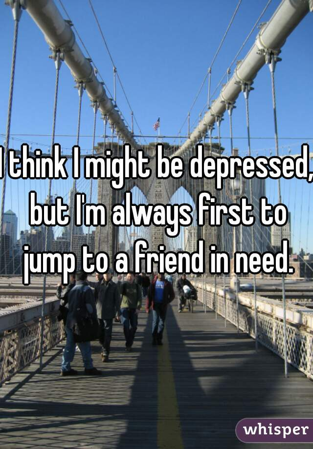 I think I might be depressed, but I'm always first to jump to a friend in need.