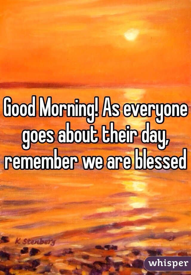 Good Morning! As everyone goes about their day,  remember we are blessed
