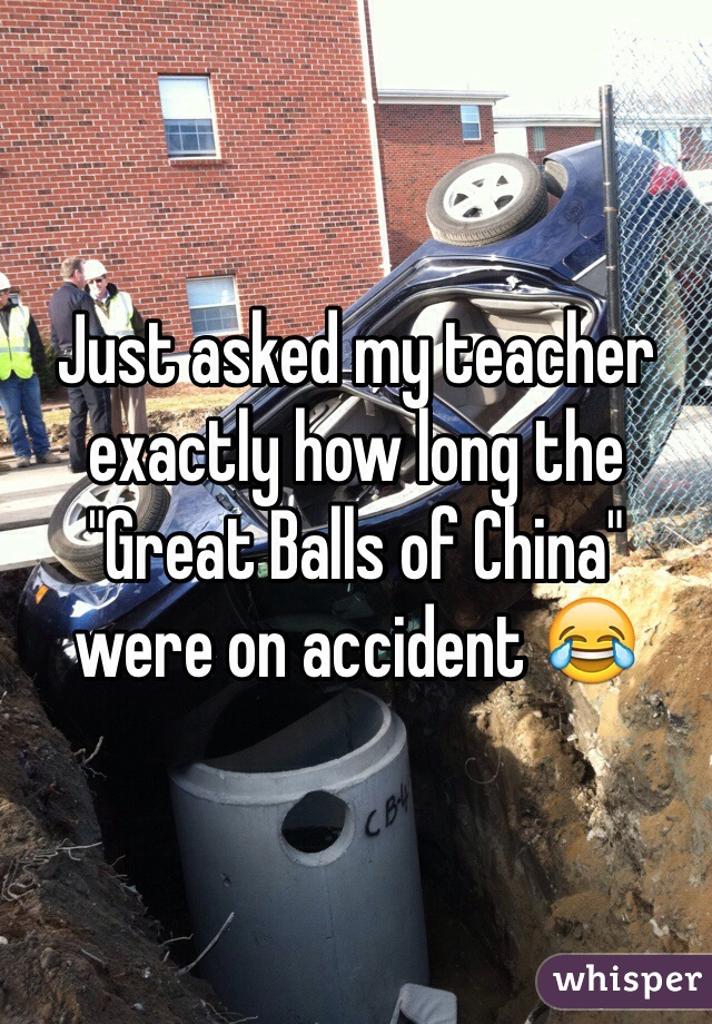 """Just asked my teacher exactly how long the """"Great Balls of China"""" were on accident 😂"""
