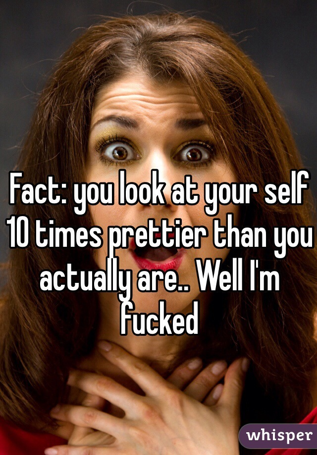 Fact: you look at your self 10 times prettier than you actually are.. Well I'm fucked