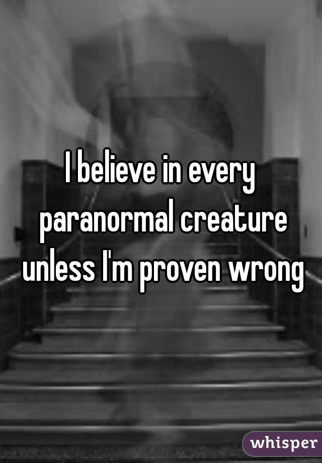 I believe in every paranormal creature unless I'm proven wrong