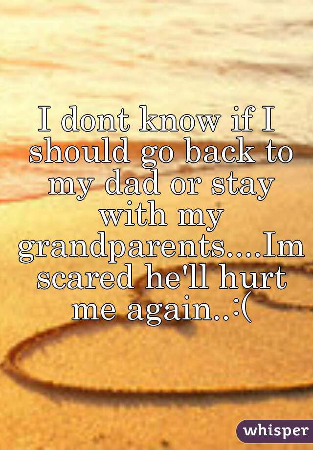 I dont know if I should go back to my dad or stay with my grandparents....Im scared he'll hurt me again..:(