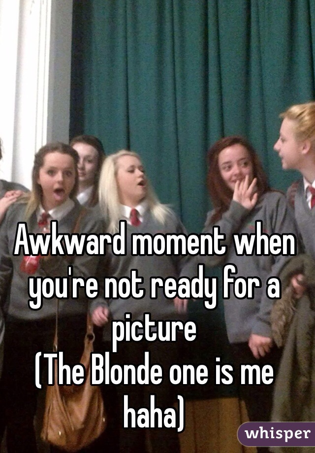 Awkward moment when you're not ready for a picture  (The Blonde one is me haha)