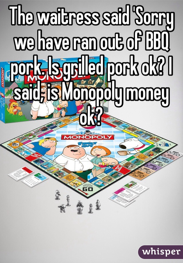 The waitress said 'Sorry we have ran out of BBQ pork. Is grilled pork ok? I said, is Monopoly money ok?