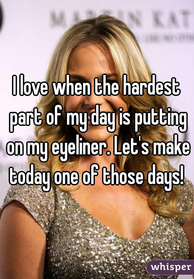 I love when the hardest part of my day is putting on my eyeliner. Let's make today one of those days!
