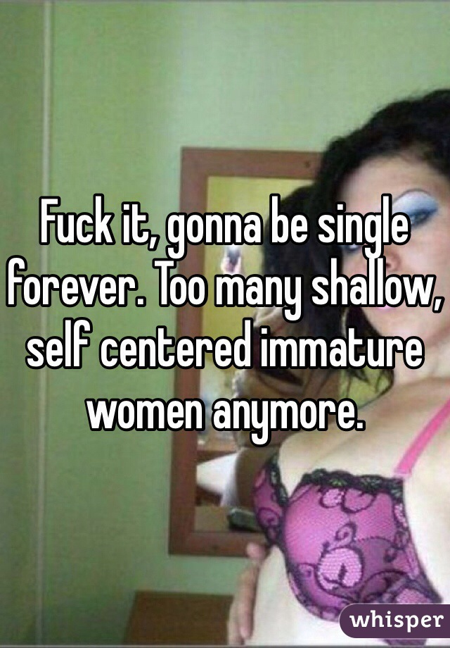 Fuck it, gonna be single forever. Too many shallow, self centered immature women anymore.