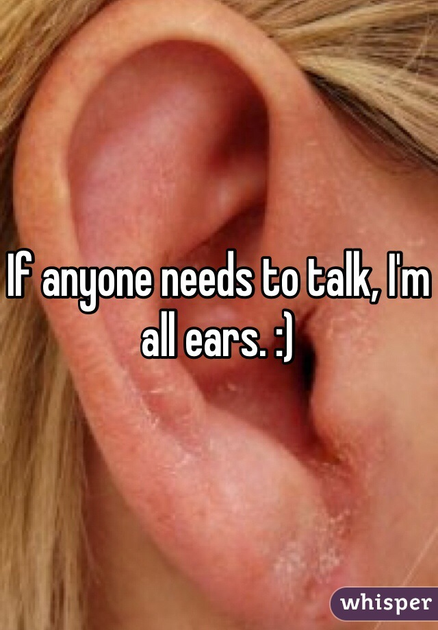If anyone needs to talk, I'm all ears. :)