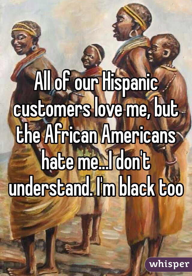All of our Hispanic customers love me, but the African Americans hate me...I don't understand. I'm black too