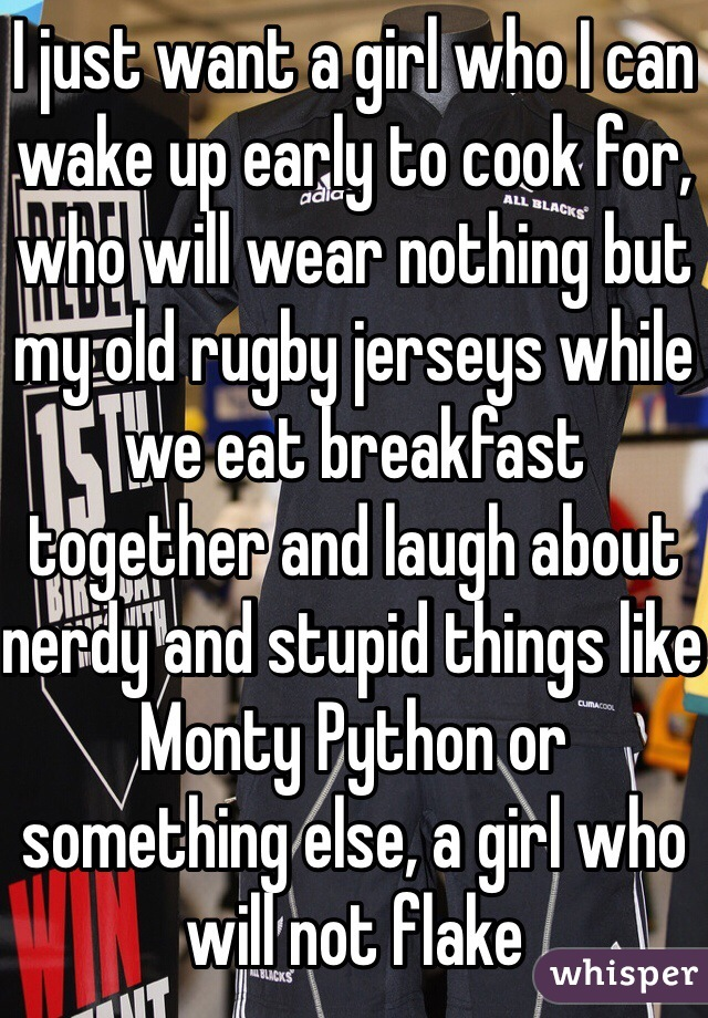 I just want a girl who I can wake up early to cook for, who will wear nothing but my old rugby jerseys while we eat breakfast together and laugh about nerdy and stupid things like Monty Python or something else, a girl who will not flake