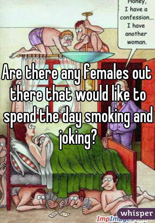 Are there any females out there that would like to spend the day smoking and joking?