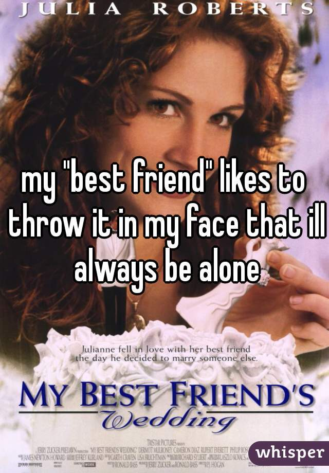 """my """"best friend"""" likes to throw it in my face that ill always be alone"""