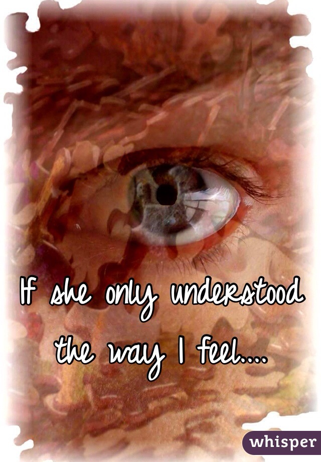 If she only understood the way I feel....