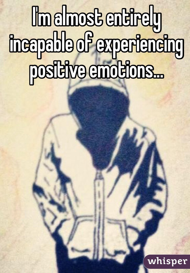 I'm almost entirely incapable of experiencing positive emotions...