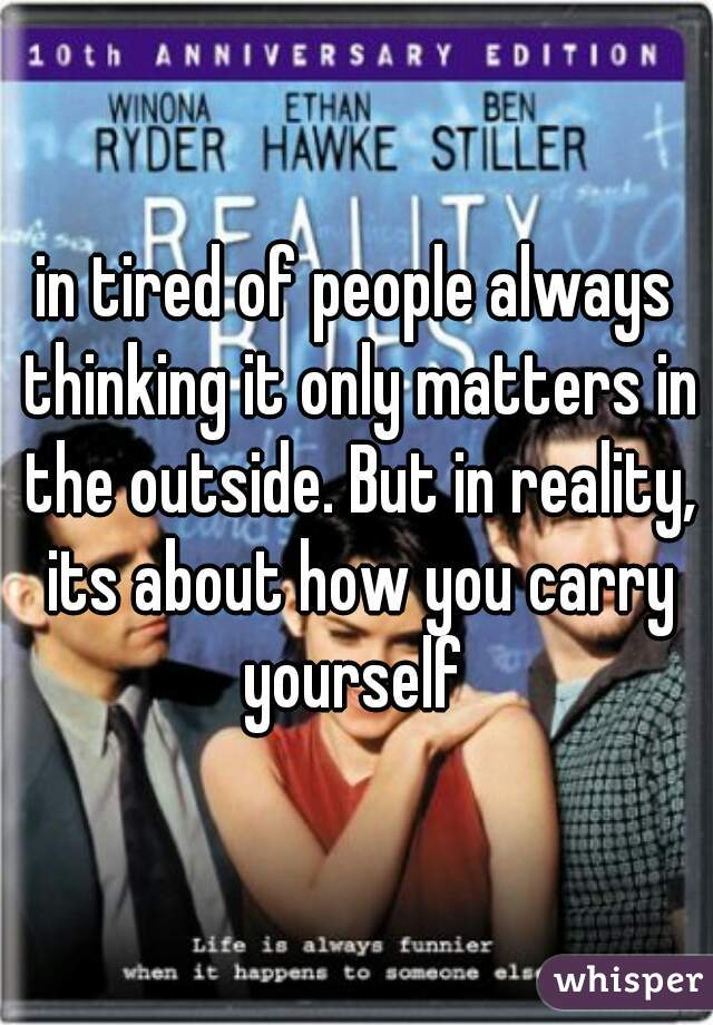 in tired of people always thinking it only matters in the outside. But in reality, its about how you carry yourself