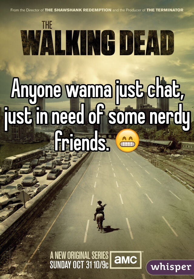 Anyone wanna just chat, just in need of some nerdy friends. 😁