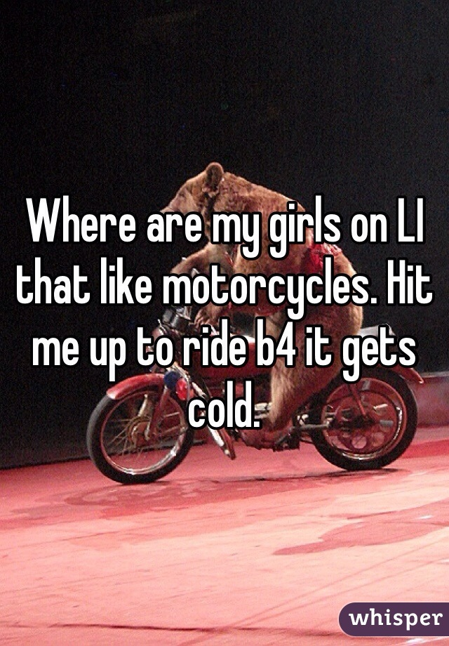 Where are my girls on LI that like motorcycles. Hit me up to ride b4 it gets cold.