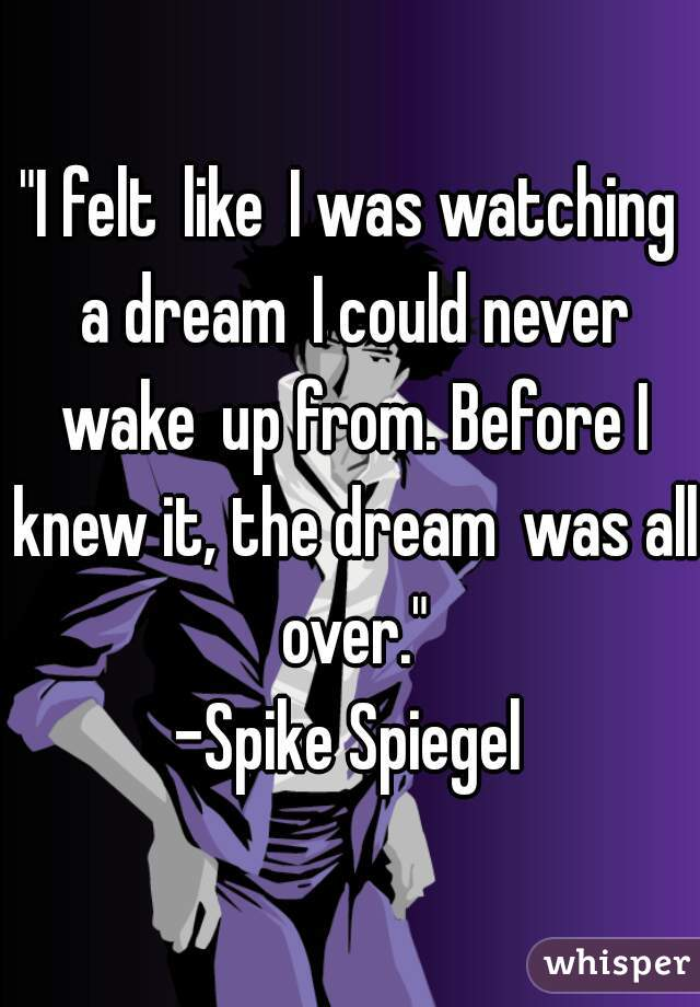 """""""I feltlikeI was watching a dreamI could never wakeup from. Before I knew it, the dreamwas all over."""" -Spike Spiegel"""