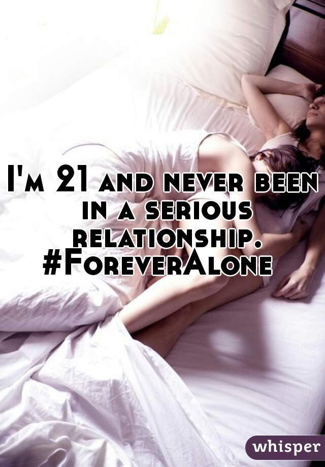 I'm 21 and never been in a serious relationship. #ForeverAlone