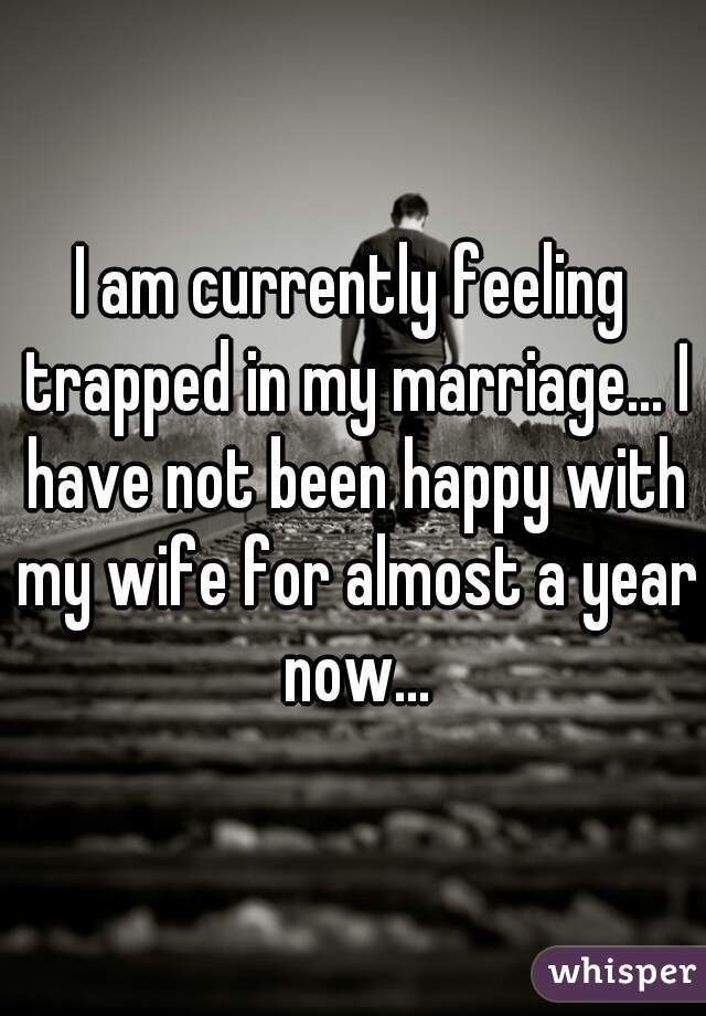 I am currently feeling trapped in my marriage... I have not been happy with my wife for almost a year now...