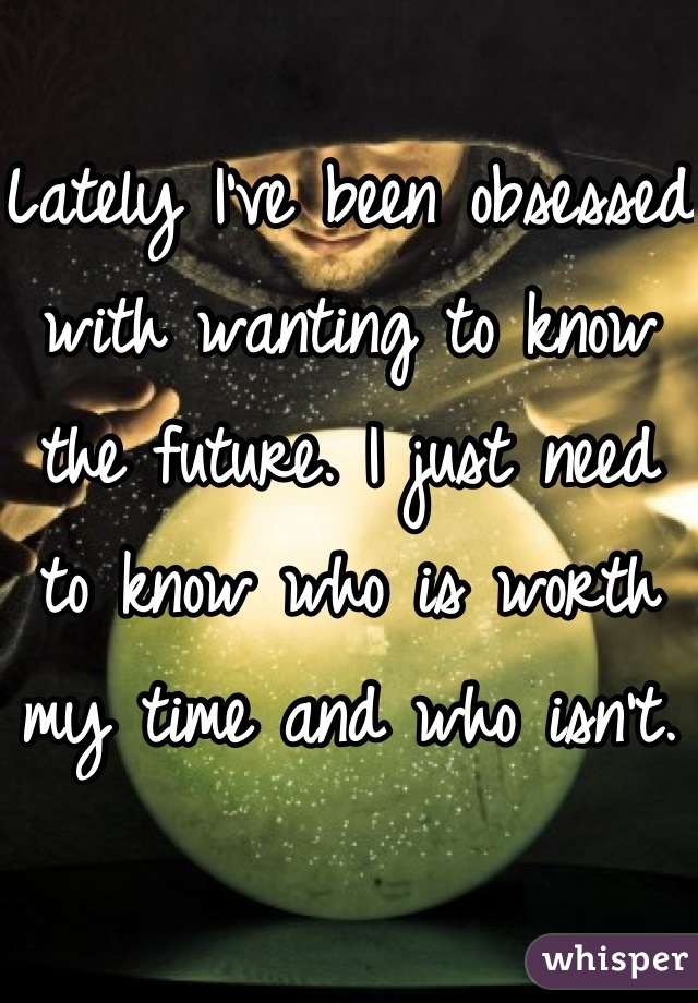 Lately I've been obsessed with wanting to know the future. I just need to know who is worth my time and who isn't.