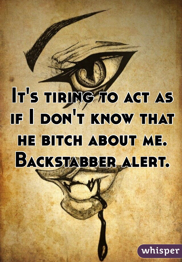 It's tiring to act as if I don't know that he bitch about me.   Backstabber alert.