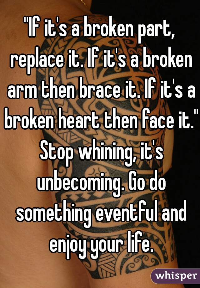 """""""If it's a broken part, replace it. If it's a broken arm then brace it. If it's a broken heart then face it."""" Stop whining, it's unbecoming. Go do something eventful and enjoy your life."""