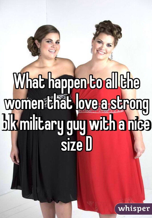 What happen to all the women that love a strong blk military guy with a nice size D