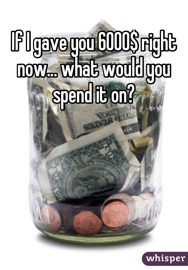 If I gave you 6000$ right now... what would you spend it on?