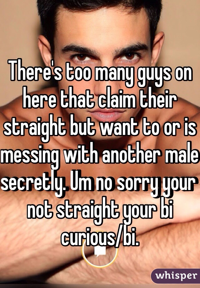 There's too many guys on here that claim their straight but want to or is messing with another male secretly. Um no sorry your not straight your bi curious/bi.