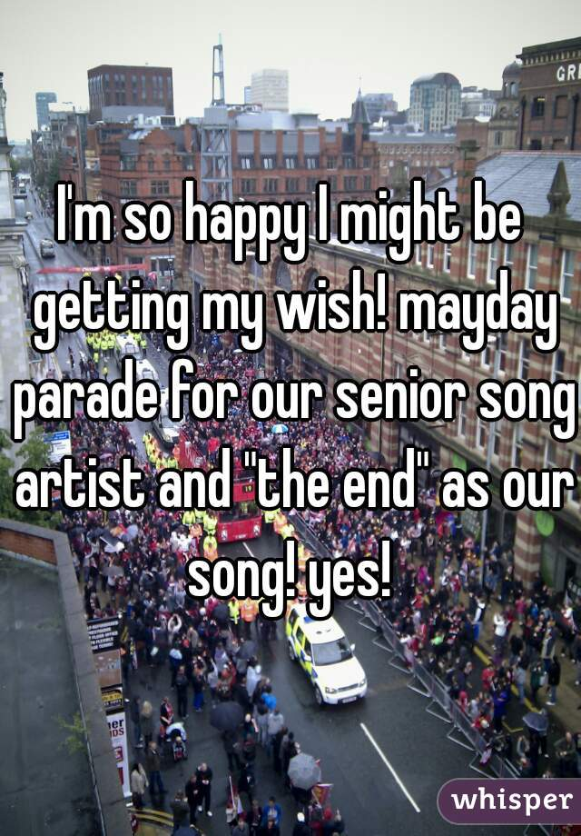 """I'm so happy I might be getting my wish! mayday parade for our senior song artist and """"the end"""" as our song! yes!"""