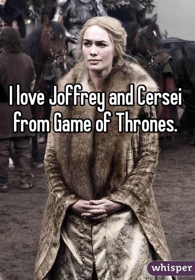 I love Joffrey and Cersei from Game of Thrones.