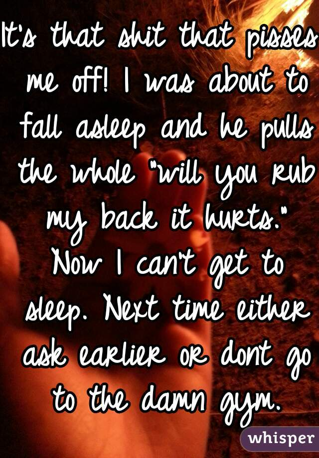 "It's that shit that pisses me off! I was about to fall asleep and he pulls the whole ""will you rub my back it hurts."" Now I can't get to sleep. Next time either ask earlier or dont go to the damn gym."