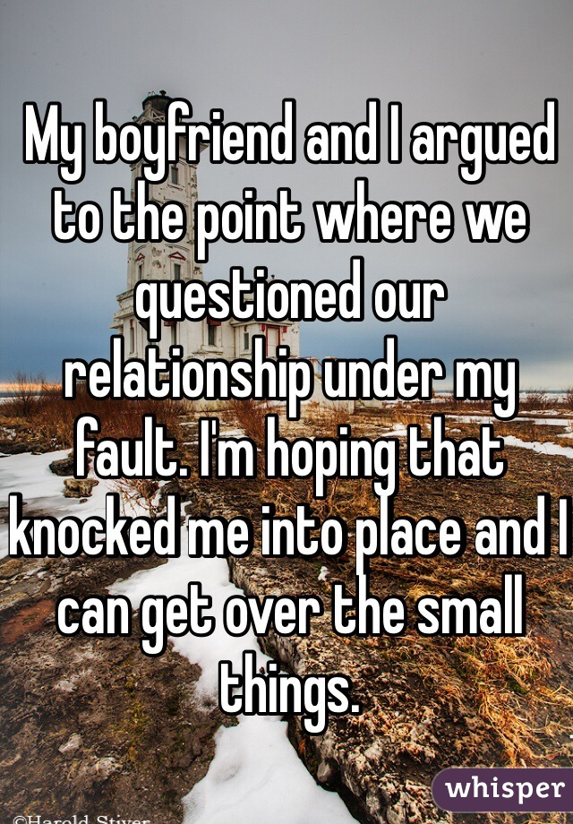 My boyfriend and I argued to the point where we questioned our relationship under my fault. I'm hoping that knocked me into place and I can get over the small things.