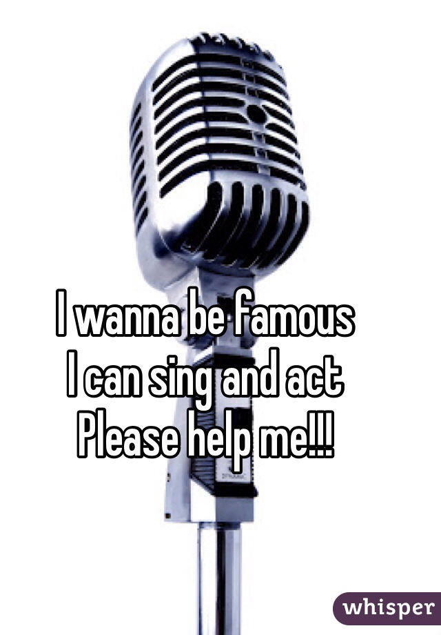 I wanna be famous I can sing and act Please help me!!!
